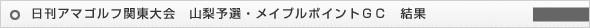 日刊アマゴルフ関東大会 山梨予選・メイプルポイントGC 結果