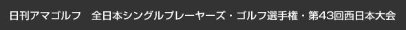 日刊アマゴルフ 全日本シングルプレーヤーズ・ゴルフ選手権・第43回西日本大会