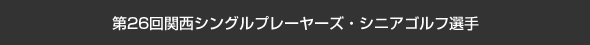 第26回関西シングルプレーヤーズ・シニアゴルフ選手