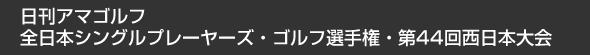 日刊アマゴルフ 全日本シングルプレーヤーズ・ゴルフ選手権・第44回西日本大会